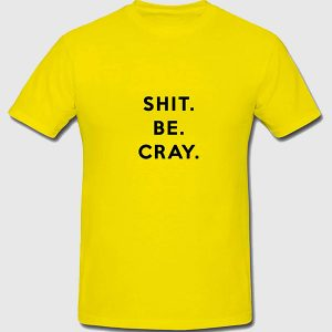 Shit Be Cray t-shirt
