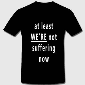 At least WE'RE not suffering now t-shirt